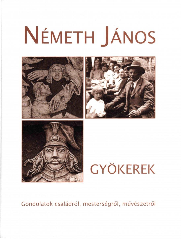 Gyökerek - Németh János gondolatai családról, mesterségről, művészetről